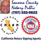 California Notary Signing Agents Network, Notary Signing Agents, california mobile signing agents, california sonoma county notary signing agent, remote signing agent notary,signing agent and notary in california, notary and signing agent in northern california, northern california signing agent, spanish signing agent, california spanish signing agent,california mobile notary and signing agent, signing agents directory, california signing agents directory, northern california signing agents directory, signing agents list, signing agents group,  california signing agents list, northern california signing agents list, sonoma county signing agent, sonoma county signing agents, marin county signing agents, napa county signing agents, solano county signing agent, sonoma county spanish signing agents, marin county spanish signing agents, alameda county signing agents, Amador county signing agent, butte county signing agent, contra costa county signing agent, el dorado county signing agent, fresno county signing agent, glenn county signing agent, kern county signing agent, kings county signing agent, lassen county signing agent, los angeles county signing agent, modoc county signing agent, monterey county signing agent, orange county signing agent, placer county signing agent, plumas county signing agent, riverside county signing agent, sacramento county signing agent, san diego county signing agent, san luis obispo county signing agent, santa barbara county signing agent, santa clara county signing agent, shasta county signing agent, siskyou county signing agent, tehama county signing agent, trinity county signing agent, tulure county signing agent,  loan signing agent, california loan signing agent, california loan signing agents, california loan signing agents directory, loan signing agents directory, spanish loan signing agent, california spanish loan signing agent, california spanish loan signing agents, loan signing agent business, signing agent, signing agents list, signing agents directory, spanish signing agents directory, certified signing agent, northern california certified signing agent, california certified signing agent, california certified signing agents, california certified signing agents directory, mobile signing agent, california mobile signing agents, association of signing agents, signing agents for brokers, signing agents for lenders, signing agents for banks, signing agents for loan officers, signing agents registry, signing agents for escrow officers, notary, notary public, mobile notary public, spanish notary, california spanish notary, california spanish mobile notary public, Certified Signing Agent/Notary Public/CNSA/Mobile Notaries/Network in California, california notary, mobile notaries, loan signers, notary public, notary signing agents, signing company, california loans, professionals, notary signing agents directory, california notaries, all california counties, mobile services, notary services, signing agent services, loan support, certified loan signer, modesto, san lorenzo, oakley, placerville, lockeford, san jose, redding, long beach, orange, oceanside, san marcos, visalia, san francisco, stanislaus county, tulare county, alameda county, contra costa county, el dorado county, san joaquin county, santa clara county, shasta county, los angeles county, orange county, san diego county, northern california, southern california, central california, california statewide network, signing agent, sonoma county, california, napa county, marin county, cotati, rohnert park, santa rosa, penngrove, novato, national signing agents, california signing agent registry, penngrove notary, penngrove notary public, penngrove mobile notary public, penngrove notary signing agent, penngrove traveling notary, penngrove spanish notary, penngrove spanish mobile notary, ROHNERT PARK NOTARY, ROHNERT PARK notary public, ROHNERT PARK notary signing agents, ROHNERT PARK traveling notary, ROHNERT PARK spanish notary, ROHNERT PARK spanish mobile notary, Petaluma notary, petaluma notary public, petaluma notary signing agent, petaluma traveling notary, petaluma notary closing agent, petaluma spanish notary, cotati notary, cotati notary public, cotati traveling notary, cotati traveling notary public, cotati notary signing agent, sonoma county notary, spanish notary, cotati spanish notary, sonoma county spanish notary, spanish translator,  sonoma county notary signing agent, notary signing agents,california notary signing agent, california signing agent, notary signing agent businesses, california notaries, california mobile notaries,